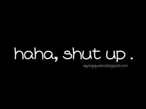 Haha shut up saying