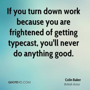 If you turn down work because you are frightened of getting typecast ...