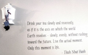 This quote by Thich Nhat Hanh is posted on our wall to remind people ...