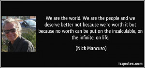 We are the world. We are the people and we deserve better not because ...