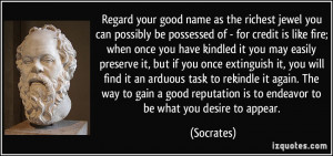 Regard your good name as the richest jewel you can possibly be ...