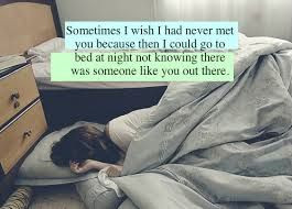 Sometimes I wish I never met you....