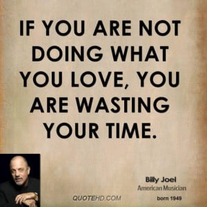 Billy joel musician quote if you are not doing what you love you are