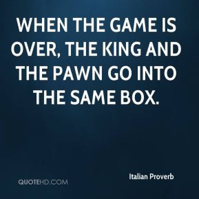 When the game is over, the king and the pawn go into the same box.