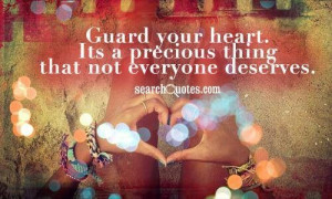 Guard your heart. Its a precious thing that not everyone deserves.