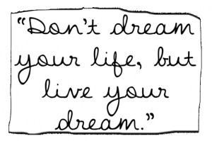 myself to not dream my life but live my dream