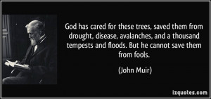 ... tempests and floods. But he cannot save them from fools. - John Muir