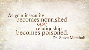 As your insecurity becomes nourished our relationship becomes poisoned ...