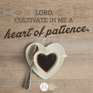 Lord, cultivate in me a heart of patience.