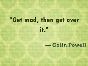 """Get mad, then get over it."""" — Colin Powell"""