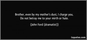 ... you, Do not betray me to your mirth or hate. - John Ford (dramatist