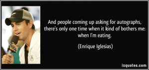 ... only one time when it kind of bothers me: when I'm eating. - Enrique