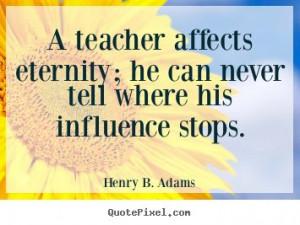 Henry Brooks Adams: A teacher affects eternity; he can never tell ...