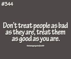 ... treat people as bad as they are, treat them as good as you... #quote