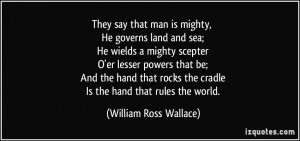 ... the cradle Is the hand that rules the world. - William Ross Wallace
