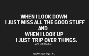 When i look down i just miss all the good stuff and when look up i ...