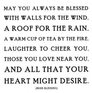 May you always be blessed with walls for the wind. A roof for the rain ...