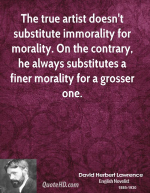 The true artist doesn't substitute immorality for morality. On the ...
