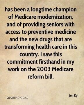 Jon Kyl - has been a longtime champion of Medicare modernization, and ...