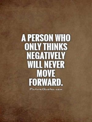 ... who only thinks negatively will never move forward Picture Quote #1