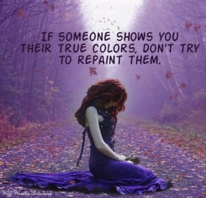If someone shows you their true colors, don't try to repaint them