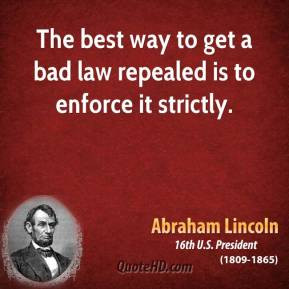 Abraham Lincoln - The best way to get a bad law repealed is to enforce ...