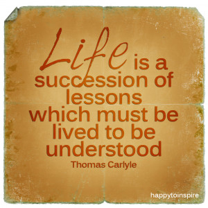 Life is a succession of lessons which must be lived to be understood ...
