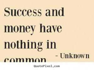 Success quotes - Success and money have nothing in common.