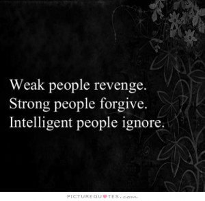 Weak people revenge, strong people forgive, intelligent people ignore ...