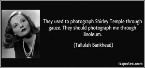 They used to photograph Shirley Temple through gauze. They should ...
