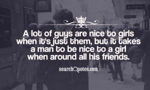 are nice to girls when it's just them, but it takes a man to be nice ...