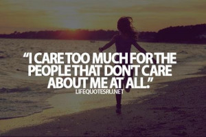 ... care too much for the people that dont care about me at all life quote