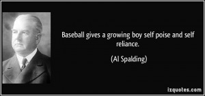 Baseball gives a growing boy self poise and self reliance. - Al ...
