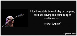 don't meditate before I play or compose, but I see playing and ...