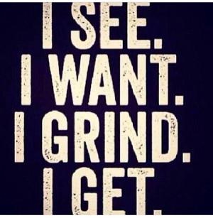 see I want I grind I get .