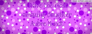 have the most amazing daughter Aubre Profile Facebook Covers