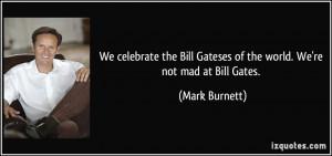 ... Bill Gateses of the world. We're not mad at Bill Gates. - Mark Burnett