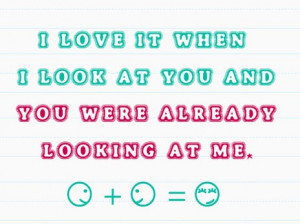 love it when i look at you and you were already looking at me