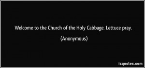 Welcome to the Church of the Holy Cabbage. Lettuce pray. - Anonymous