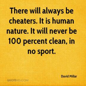 David Millar - There will always be cheaters. It is human nature. It ...