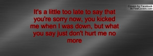 ... kicked me when I was down, but what you say just don't hurt me no more
