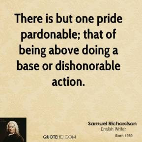 There is but one pride pardonable; that of being above doing a base or ...