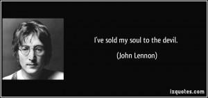 ve sold my soul to the devil. - John Lennon