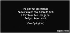 The glow has gone forever And our dreams have turned to dust; I don't ...