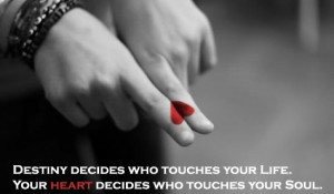 Destiny decides who touches your life. Your heart decides who touches ...