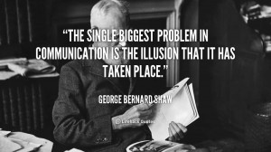The single biggest problem in communication is the illusion that it ...