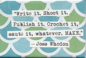 ... it. Publish it. Crochet it, sauté it, whatever. MAKE. --Joss Whedon