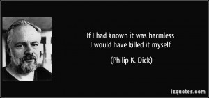 If I had known it was harmless I would have killed it myself. - Philip ...