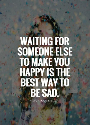 Waiting for someone else to make you happy is the best way to be sad ...