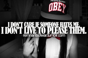 don't care if someone hates me. I don't live to place them.